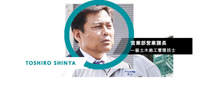 TOSHIRO SHINNYA 営業部営業課長 一級土木施工管理技士 こういう私も、新人の時は、人と会うことに臆病でした。