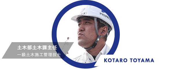 KOTARO TOYAMA 土木部土木課主任 一級土木施工管理技士 常に新鮮さがある 何年やっても飽きのこない職業