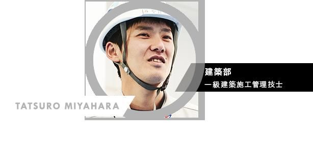 TATSURO MIYAHARA 建築部 一級建築施工管理技士 「コレが正解かな」というのを探っていくことが難しいところでもあり、面白いところ